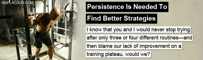 Persistence Is Needed To Find Better Strategies You Never Have To Plateau In Bodybuilding
