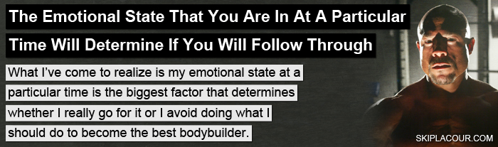 The Emotional State That You Are In Controlling Your Emotions On A Consistent Basis  Is A Key To Bodybuilding Success