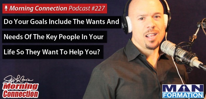 Do Your Goals Include The Wants And Needs Of The Key People In Your Life So They Want To Help You? - Morning Connection #227