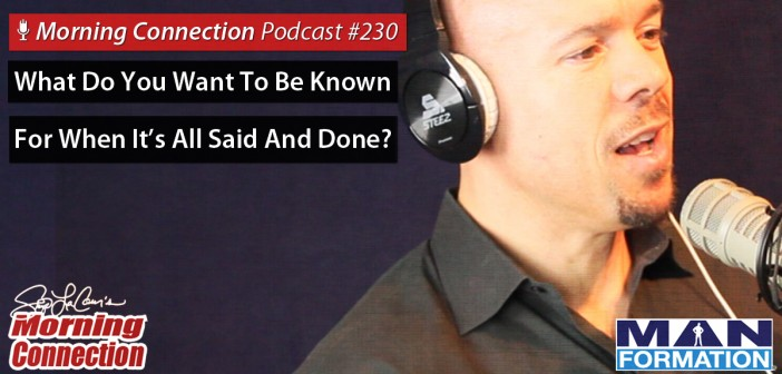 What Do You Want To Be Known  For When It's All Said And Done? - Morning Connection #230