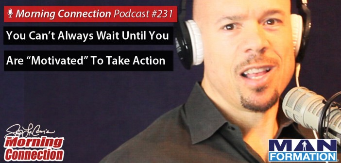"""You Can't Always Wait Until You Are """"Motivated"""" To Take Action - Morning Connection #231"""
