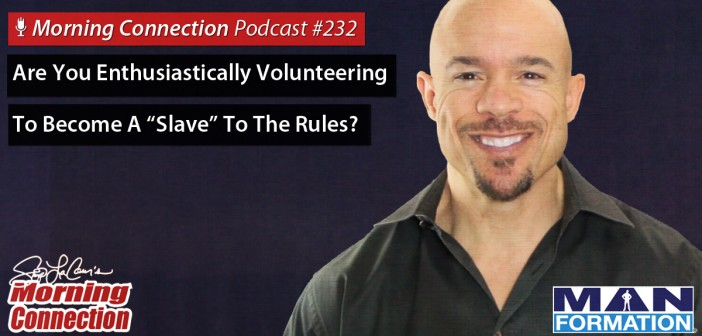 "Are You Enthusiastically Volunteering To Become A ""Slave"" To The Rules? - Morning Connection #232"