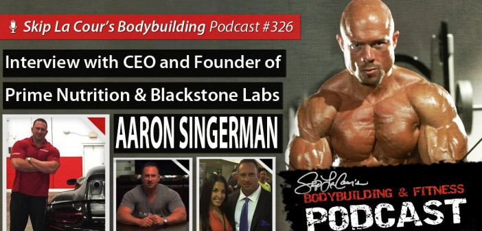Interview With CEO and Founder of Prime Nutrition and Blackstone Labs AARON SINGERMAN - #326