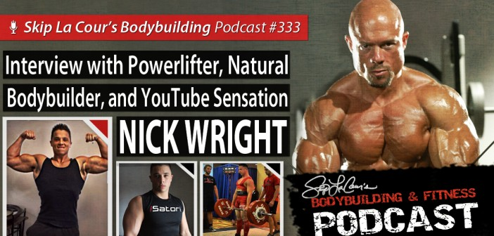 Interview With Powerlifter, Natural Bodybuilder, and YouTube Sensation NICK WRIGHT - Bodybuilding and Fitness Podcast #333