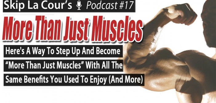 """Here's A Way To Step Up And Become """"More Than Just Muscles"""" With All The Same Benefits You Used To Enjoy (And More)"""