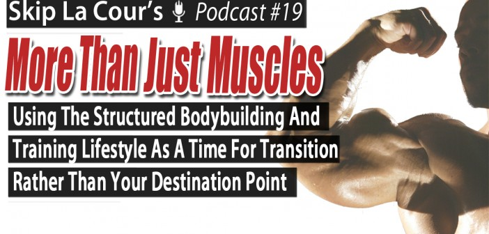 Using The Structured Bodybuilding And Training Lifestyle Training Lifestyle As A Time For Transition Rather Than Your Destination Point  - More Than Just Muscles Podcast #19